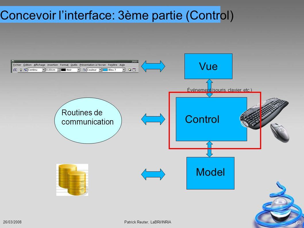 Patrick Reuter, LaBRI/INRIA26/03/2008 68 Model Vue Control Événement (souris, clavier, etc.) Routines de communication Concevoir linterface: 3ème part