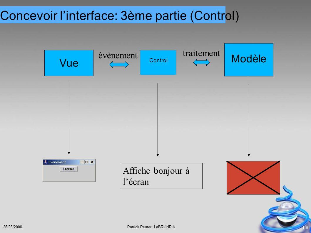 Patrick Reuter, LaBRI/INRIA26/03/2008 69 évènement Vue Modèle traitement Control Affiche bonjour à lécran Concevoir linterface: 3ème partie (Control)
