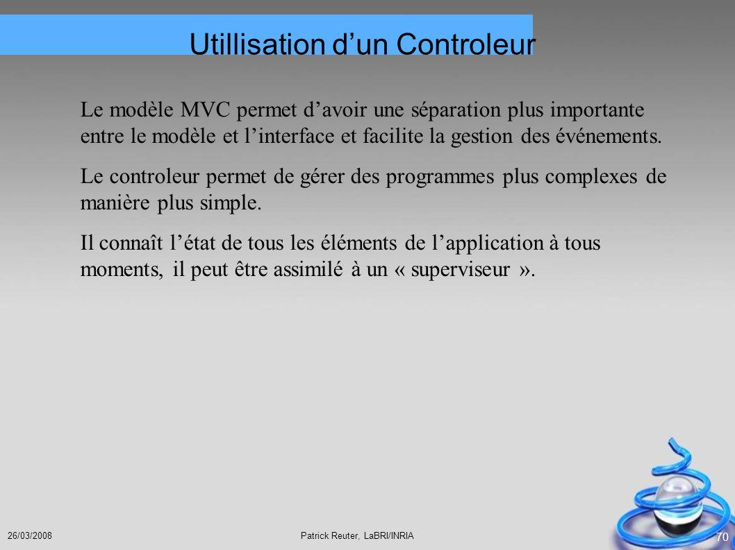 Patrick Reuter, LaBRI/INRIA26/03/2008 70 Utillisation dun Controleur Le modèle MVC permet davoir une séparation plus importante entre le modèle et lin