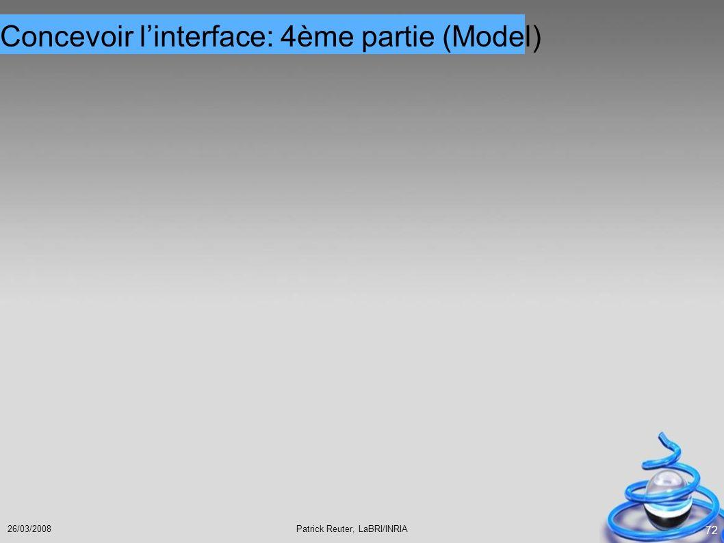 Patrick Reuter, LaBRI/INRIA26/03/2008 72 Concevoir linterface: 4ème partie (Model)