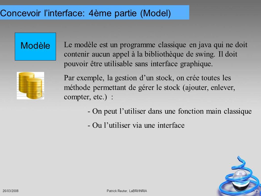 Patrick Reuter, LaBRI/INRIA26/03/2008 73 Modèle Le modèle est un programme classique en java qui ne doit contenir aucun appel à la bibliothèque de swi