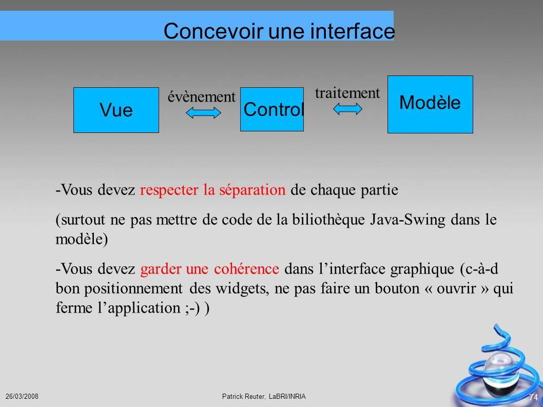 Patrick Reuter, LaBRI/INRIA26/03/2008 74 Modèle Vue Control évènement traitement Concevoir une interface -Vous devez respecter la séparation de chaque