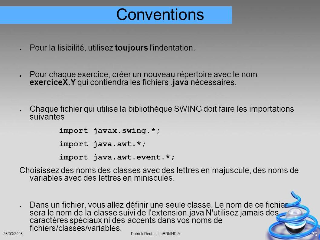Patrick Reuter, LaBRI/INRIA26/03/2008 76 Conventions Pour la lisibilité, utilisez toujours l'indentation. Pour chaque exercice, créer un nouveau réper