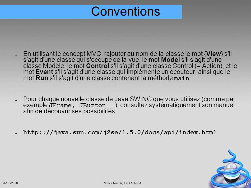 Patrick Reuter, LaBRI/INRIA26/03/2008 77 Conventions En utilisant le concept MVC, rajouter au nom de la classe le mot {View} s'il s'agit d'une classe