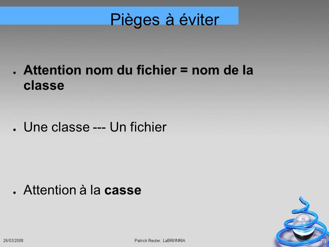 Patrick Reuter, LaBRI/INRIA26/03/2008 78 Pièges à éviter Attention nom du fichier = nom de la classe Une classe --- Un fichier Attention à la casse