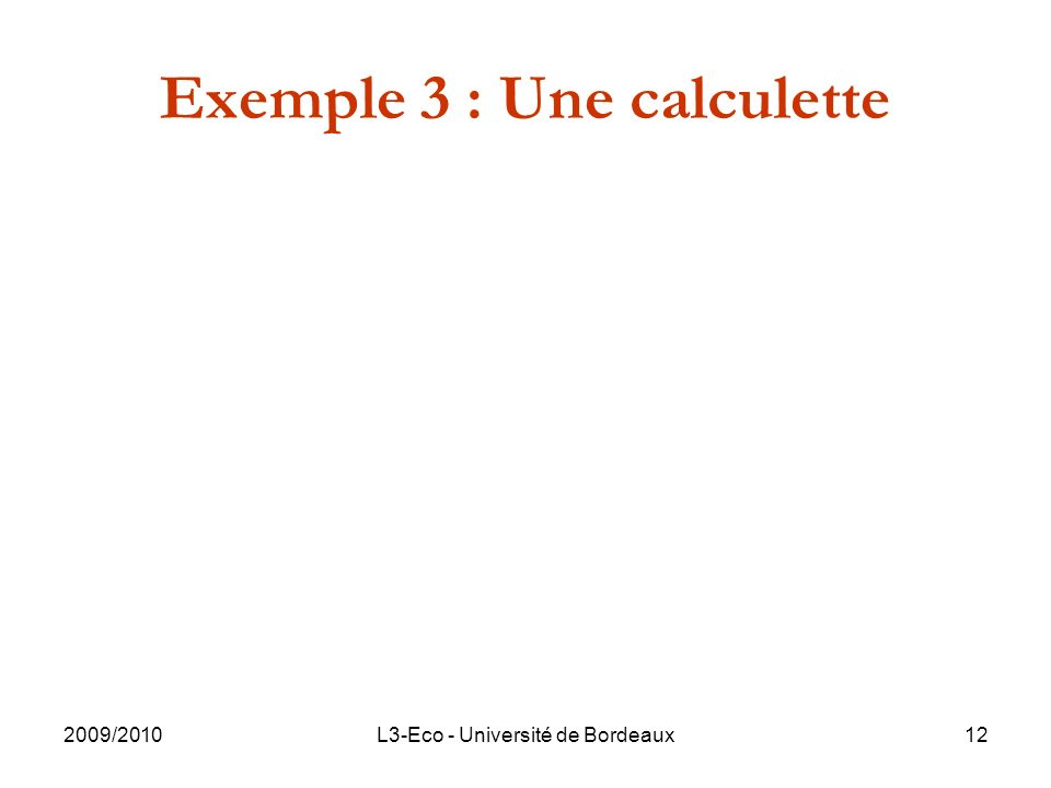 2009/2010L3-Eco - Université de Bordeaux12 Exemple 3 : Une calculette