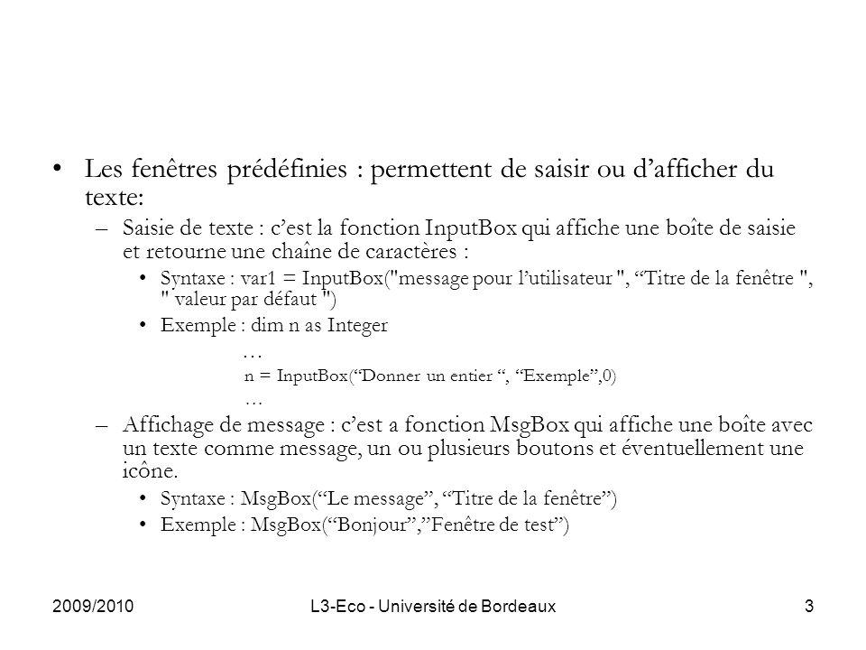 2009/2010L3-Eco - Université de Bordeaux3 Les fenêtres prédéfinies : permettent de saisir ou dafficher du texte: –Saisie de texte : cest la fonction InputBox qui affiche une boîte de saisie et retourne une chaîne de caractères : Syntaxe : var1 = InputBox( message pour lutilisateur , Titre de la fenêtre , valeur par défaut ) Exemple : dim n as Integer … n = InputBox(Donner un entier, Exemple,0) … –Affichage de message : cest a fonction MsgBox qui affiche une boîte avec un texte comme message, un ou plusieurs boutons et éventuellement une icône.