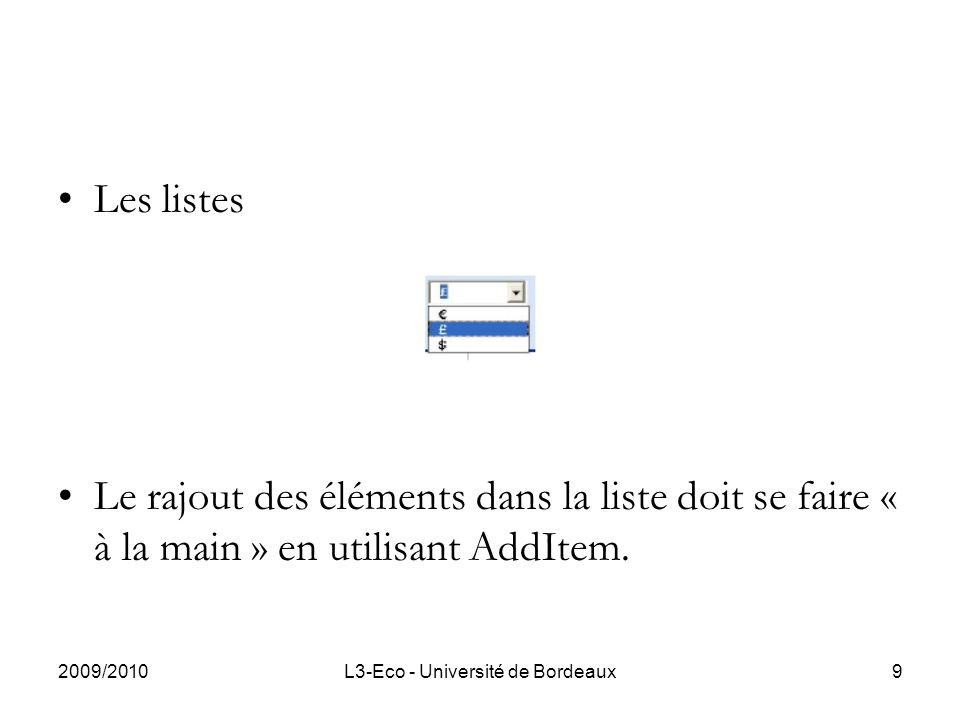 2009/2010L3-Eco - Université de Bordeaux9 Les listes Le rajout des éléments dans la liste doit se faire « à la main » en utilisant AddItem.