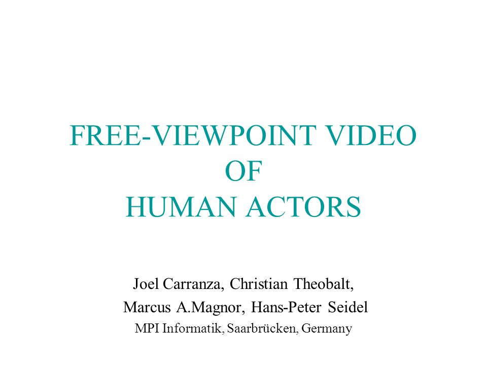 FREE-VIEWPOINT VIDEO OF HUMAN ACTORS Joel Carranza, Christian Theobalt, Marcus A.Magnor, Hans-Peter Seidel MPI Informatik, Saarbrücken, Germany