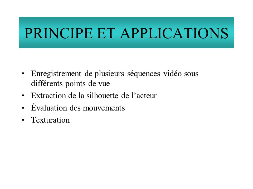 Enregistrement de plusieurs séquences vidéo sous différents points de vue Extraction de la silhouette de lacteur Évaluation des mouvements Texturation PRINCIPE ET APPLICATIONS