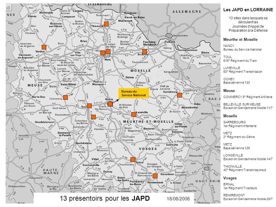 13 présentoirs pour les JAPD 18/06/2008 Bureau du Service National Les JAPD en LORRAINE 13 sites dans lesquels se déroulent les Journées d Appel de Préparation à la Défense Meurthe et Moselle NANCY Bureau du Service National TOUL 516° Régiment du Train LUNEVILLE 53° Régiment Transmission OCHEY Base aérienne 133 Meuse COMMERCY 8° Régiment Artillerie BELLEVILLE SUR MEUSE Escadron Gendarmerie Mobile 11/7 Moselle SARREBOURG 1er Régiment Infanterie METZ 2° Régiment du Génie METZ Base aérienne 128 LONGEVILLE Escadron Gendarmerie Mobile 14/7 THIONVILLE 40° Régiment Transmissions à Vosges EPINAL 1er Régiment Tirailleurs REMIREMONT Escadron Gendarmerie Mobile 25/7