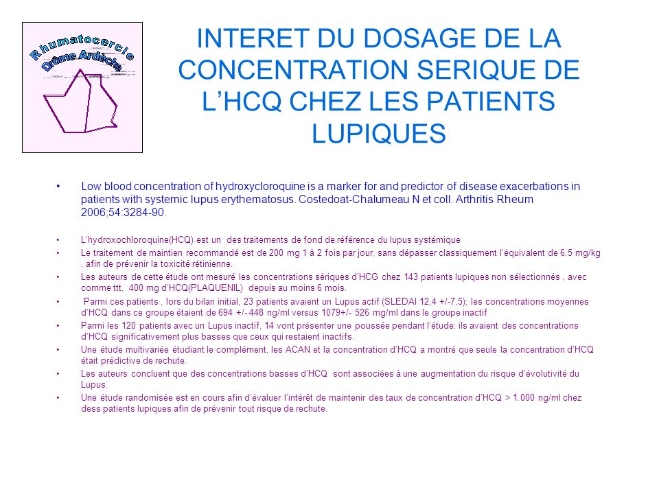 INTERET DU DOSAGE DE LA CONCENTRATION SERIQUE DE LHCQ CHEZ LES PATIENTS LUPIQUES Low blood concentration of hydroxycloroquine is a marker for and predictor of disease exacerbations in patients with systemic lupus erythematosus.