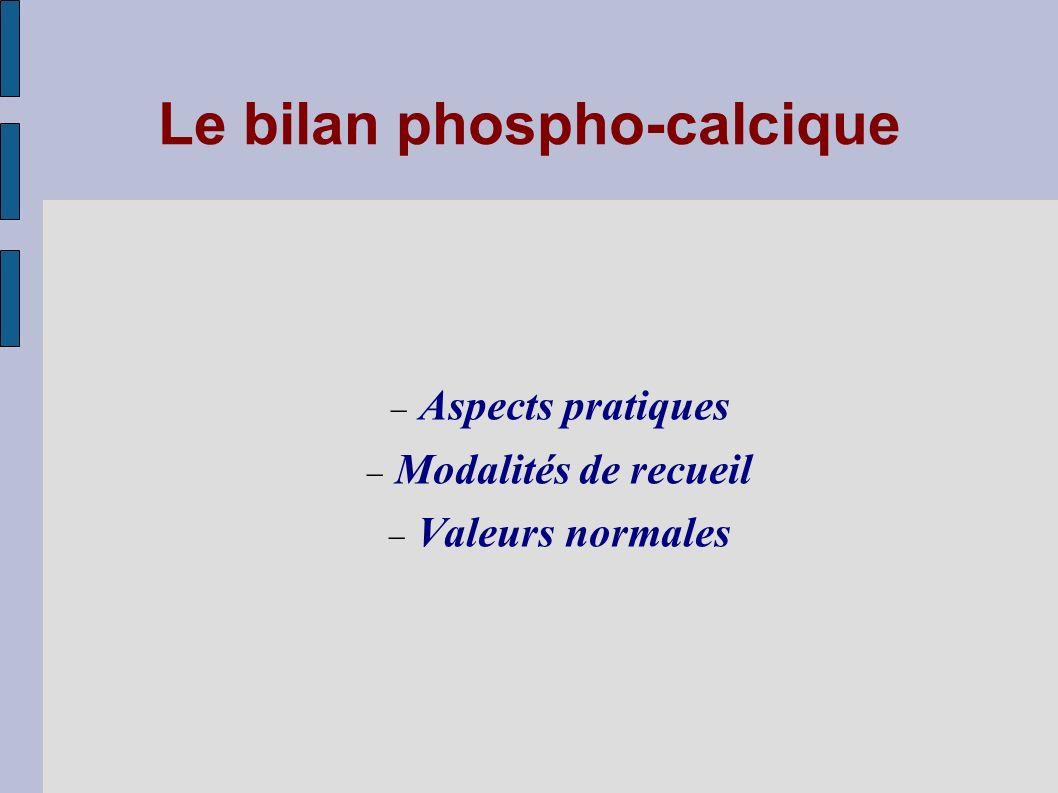 Le bilan phospho-calcique Aspects pratiques Modalités de recueil Valeurs normales