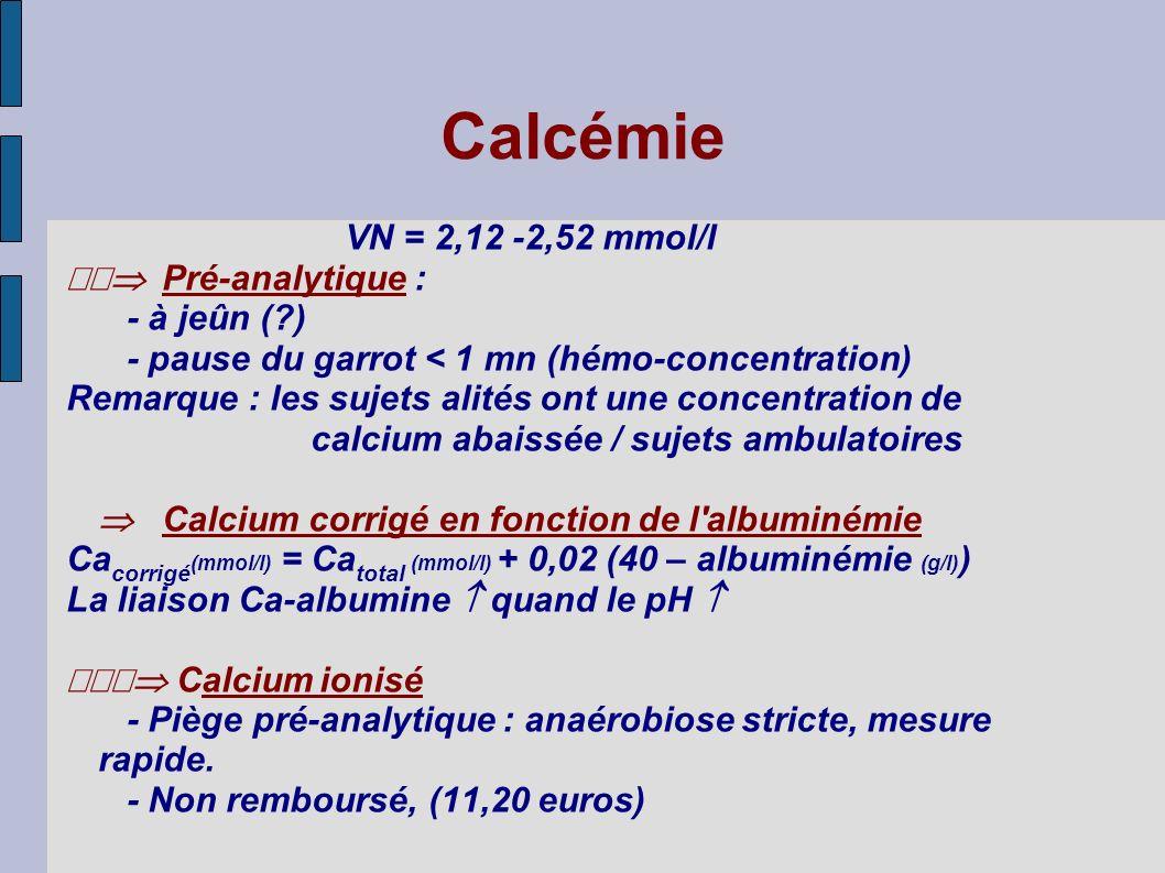 Calcémie VN = 2,12 -2,52 mmol/l Pré-analytique : - à jeûn (?) - pause du garrot < 1 mn (hémo-concentration) Remarque : les sujets alités ont une conce