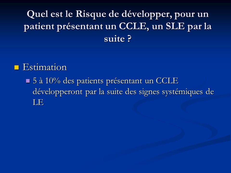Quel est le Risque de développer, pour un patient présentant un CCLE, un SLE par la suite ? Estimation Estimation 5 à 10% des patients présentant un C