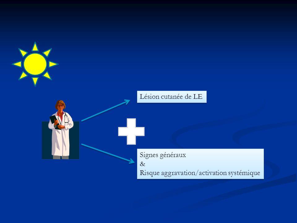 Lésion cutanée de LE Signes généraux & Risque aggravation/activation systémique Signes généraux & Risque aggravation/activation systémique