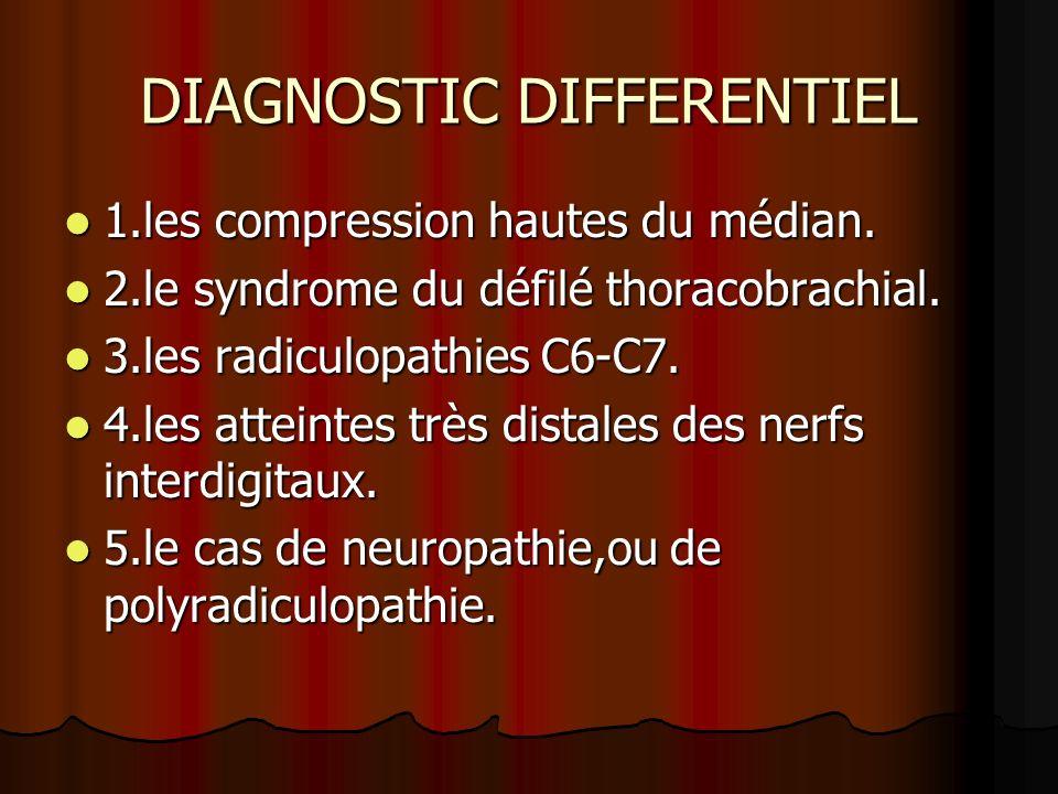 DIAGNOSTIC DIFFERENTIEL 1.les compression hautes du médian. 1.les compression hautes du médian. 2.le syndrome du défilé thoracobrachial. 2.le syndrome