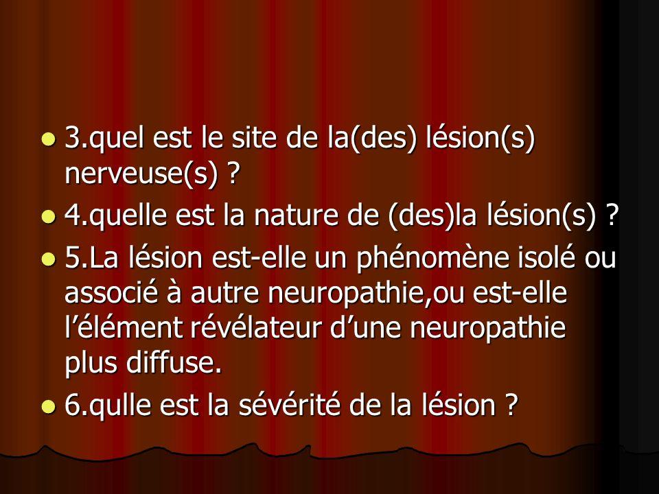 3.quel est le site de la(des) lésion(s) nerveuse(s) ? 3.quel est le site de la(des) lésion(s) nerveuse(s) ? 4.quelle est la nature de (des)la lésion(s