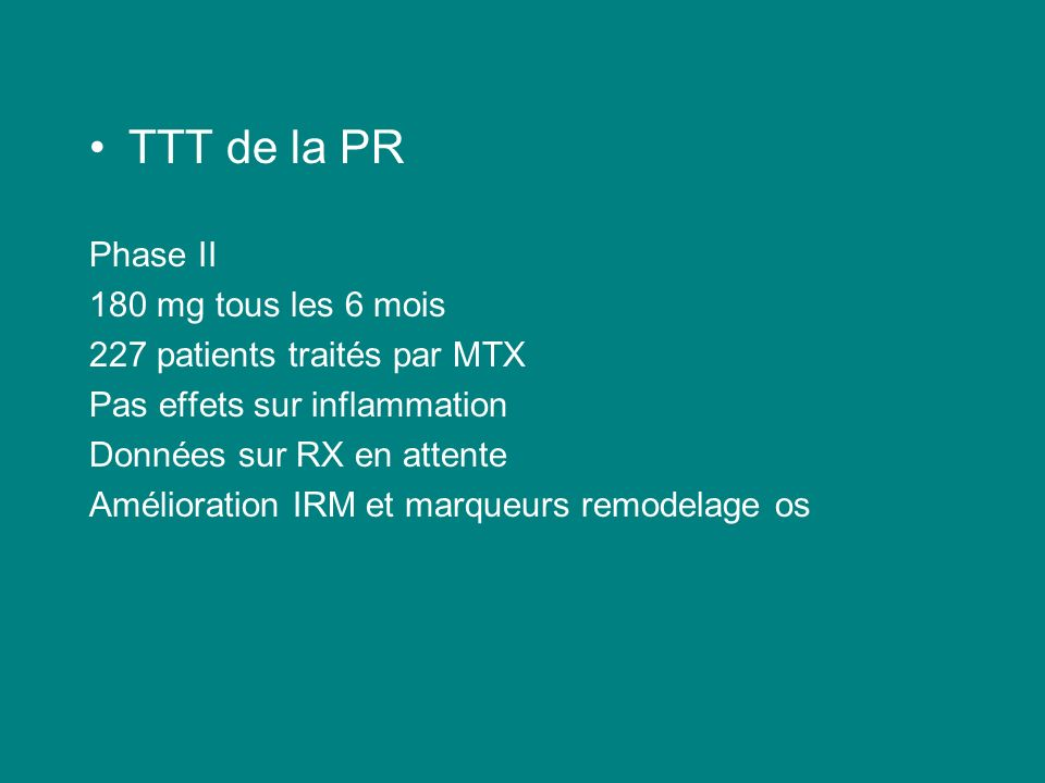 TTT de la PR Phase II 180 mg tous les 6 mois 227 patients traités par MTX Pas effets sur inflammation Données sur RX en attente Amélioration IRM et ma
