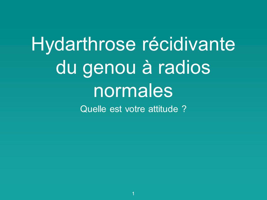 Hydarthrose récidivante du genou à radios normales Quelle est votre attitude ? 1