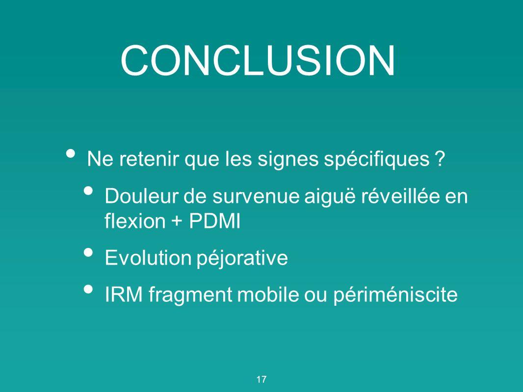 CONCLUSION Ne retenir que les signes spécifiques ? Douleur de survenue aiguë réveillée en flexion + PDMI Evolution péjorative IRM fragment mobile ou p