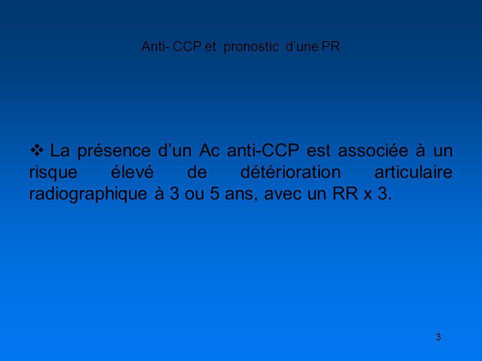 3 Anti- CCP et pronostic dune PR La présence dun Ac anti-CCP est associée à un risque élevé de détérioration articulaire radiographique à 3 ou 5 ans,