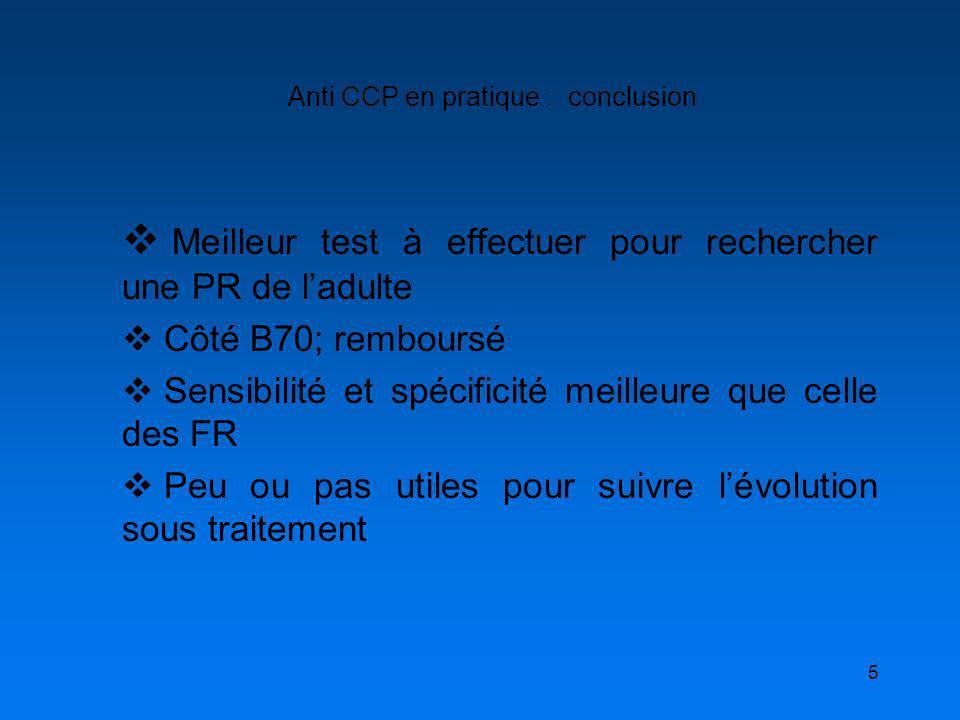 5 Anti CCP en pratique : conclusion Meilleur test à effectuer pour rechercher une PR de ladulte Côté B70; remboursé Sensibilité et spécificité meilleu