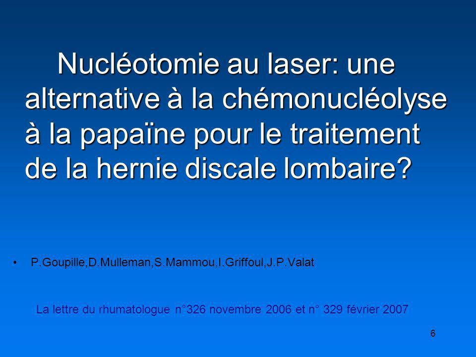 6 P.Goupille,D.Mulleman,S.Mammou,I.Griffoul,J.P.Valat La lettre du rhumatologue n°326 novembre 2006 et n° 329 février 2007 Nucléotomie au laser: une a