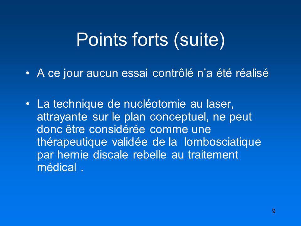 9 Points forts (suite) A ce jour aucun essai contrôlé na été réalisé La technique de nucléotomie au laser, attrayante sur le plan conceptuel, ne peut