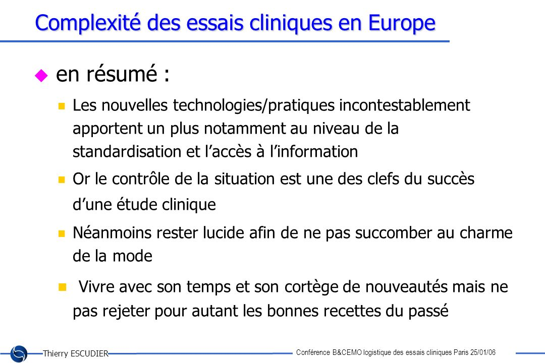 Thierry ESCUDIER Conférence B&CEMO logistique des essais cliniques Paris 25/01/06 Complexité des essais cliniques en Europe en résumé : Les nouvelles