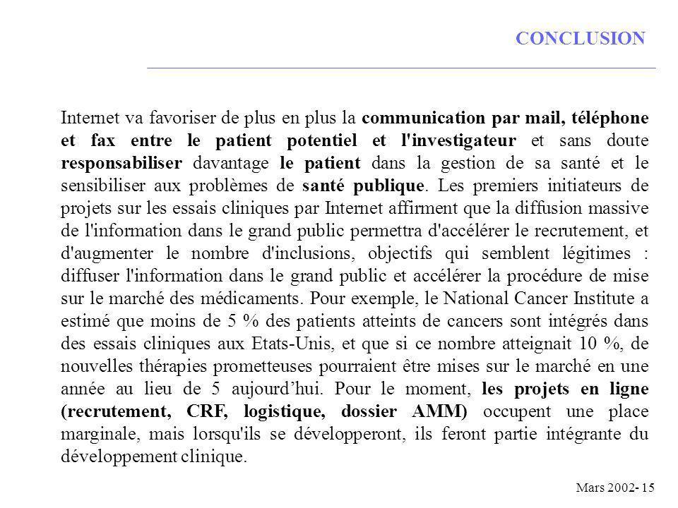 Mars 2002- 15 CONCLUSION Internet va favoriser de plus en plus la communication par mail, téléphone et fax entre le patient potentiel et l investigateur et sans doute responsabiliser davantage le patient dans la gestion de sa santé et le sensibiliser aux problèmes de santé publique.