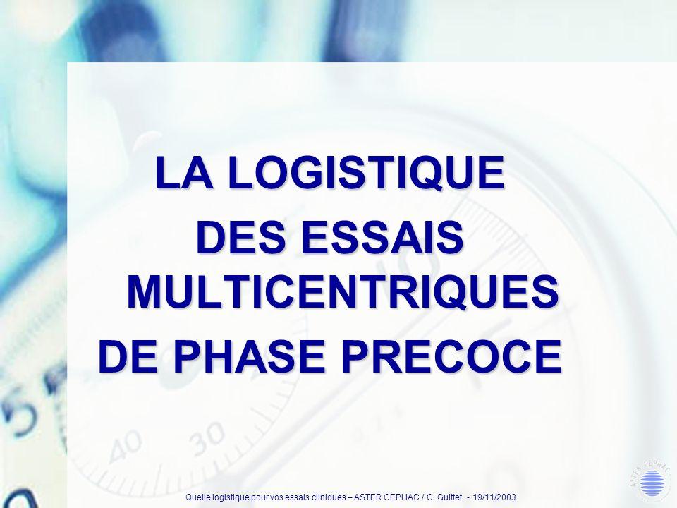 Quelle logistique pour vos essais cliniques – ASTER.CEPHAC / C. Guittet - 19/11/2003 LA LOGISTIQUE DES ESSAIS MULTICENTRIQUES DE PHASE PRECOCE