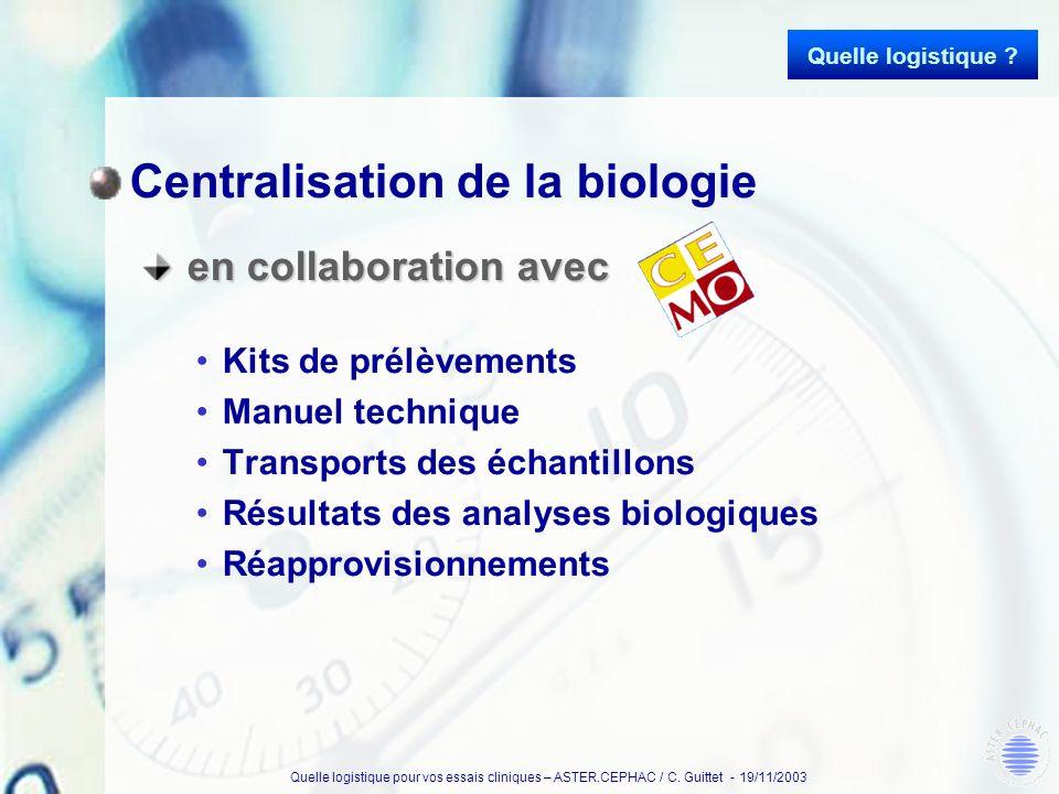 Quelle logistique pour vos essais cliniques – ASTER.CEPHAC / C. Guittet - 19/11/2003 Centralisation de la biologie en collaboration avec en collaborat