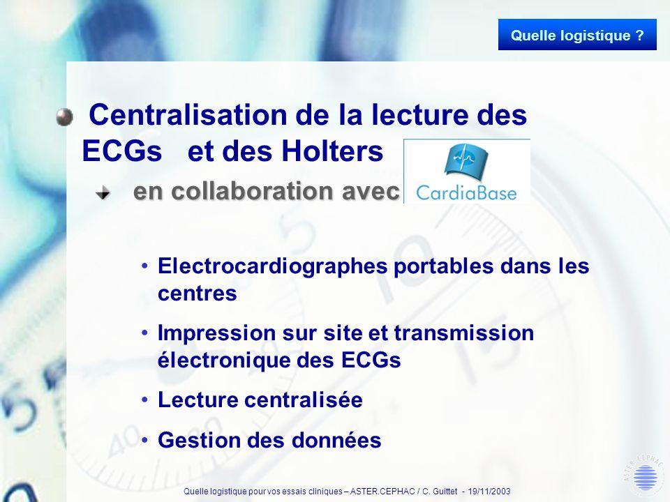 Quelle logistique pour vos essais cliniques – ASTER.CEPHAC / C. Guittet - 19/11/2003 Centralisation de la lecture des ECGs et des Holters en collabora