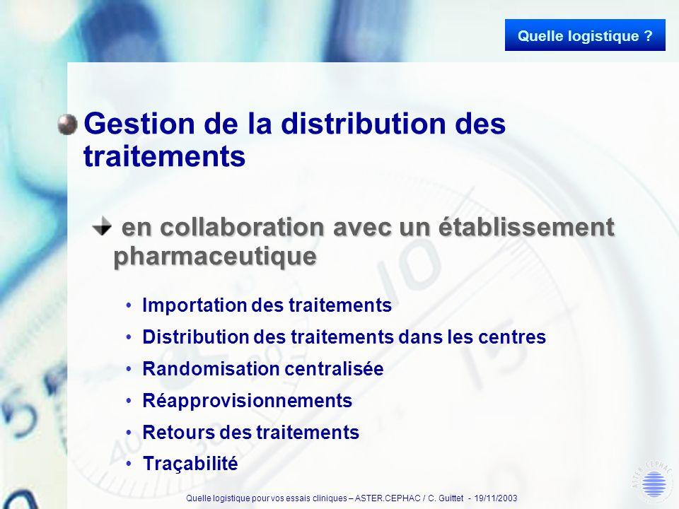 Quelle logistique pour vos essais cliniques – ASTER.CEPHAC / C. Guittet - 19/11/2003 Gestion de la distribution des traitements en collaboration avec