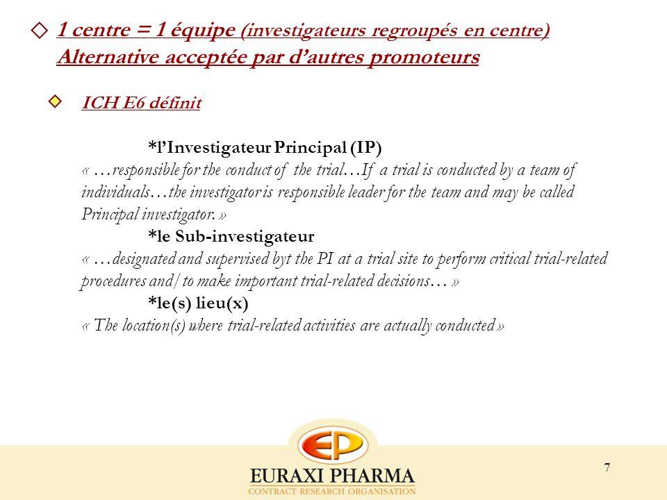 7 1 centre = 1 équipe (investigateurs regroupés en centre) Alternative acceptée par dautres promoteurs ICH E6 définit *lInvestigateur Principal (IP) «