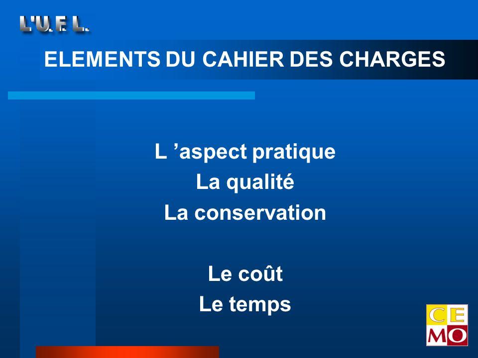 ELEMENTS DU CAHIER DES CHARGES L aspect pratique La qualité La conservation Le coût Le temps