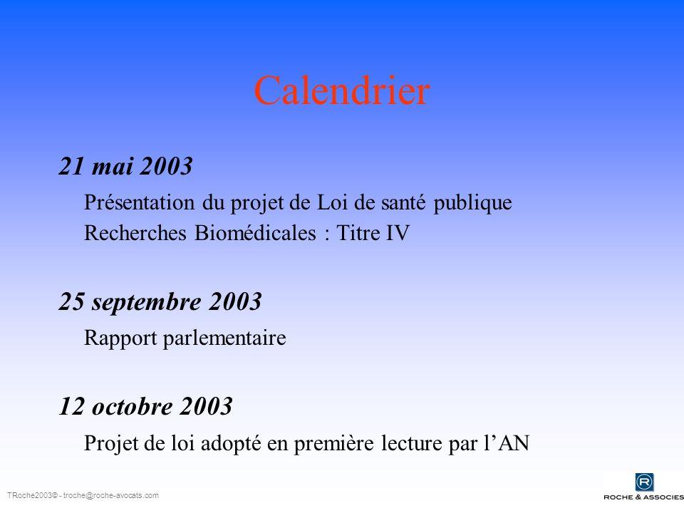 Calendrier 21 mai 2003 Présentation du projet de Loi de santé publique Recherches Biomédicales : Titre IV 25 septembre 2003 Rapport parlementaire 12 octobre 2003 Projet de loi adopté en première lecture par lAN TRoche2003© - troche@roche-avocats.com