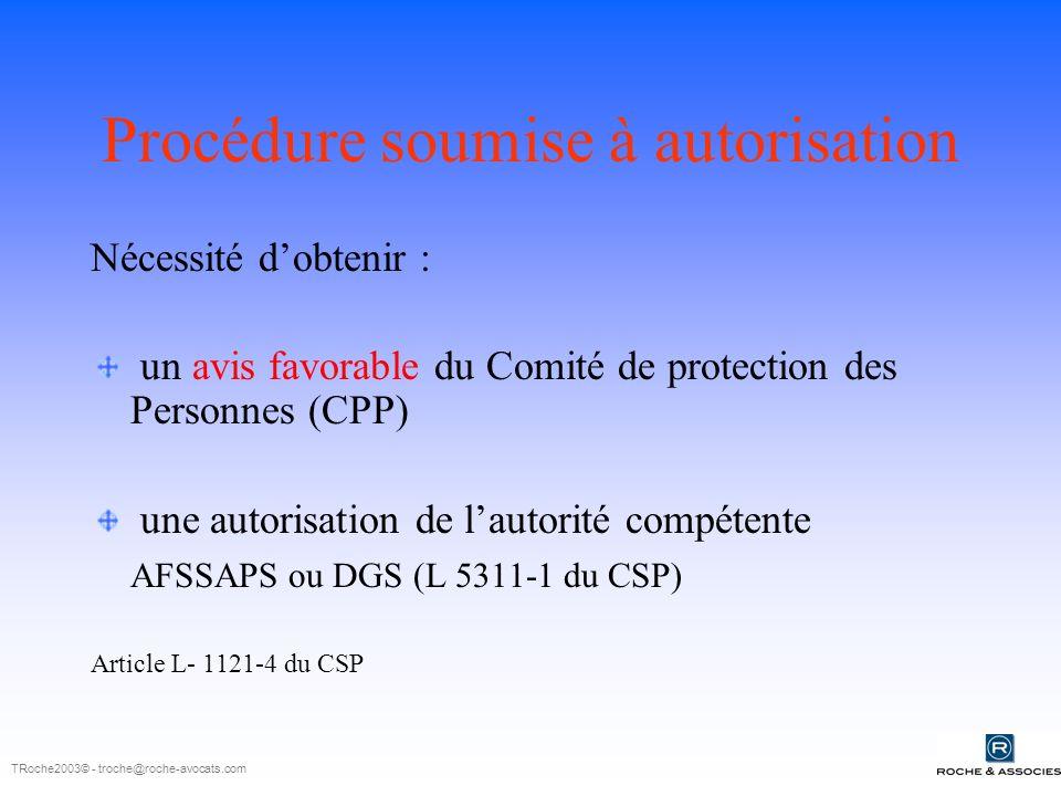 Procédure soumise à autorisation Nécessité dobtenir : un avis favorable du Comité de protection des Personnes (CPP) une autorisation de lautorité compétente AFSSAPS ou DGS (L 5311-1 du CSP) Article L- 1121-4 du CSP TRoche2003© - troche@roche-avocats.com
