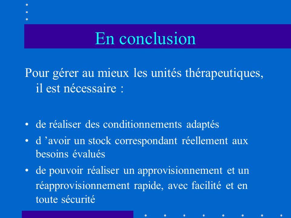 En conclusion Pour gérer au mieux les unités thérapeutiques, il est nécessaire : de réaliser des conditionnements adaptés d avoir un stock corresponda