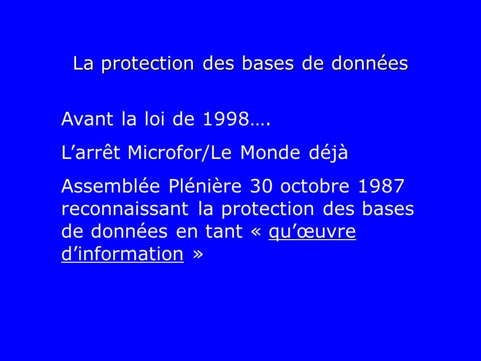 La protection des bases de données Avant la loi de 1998…. Larrêt Microfor/Le Monde déjà Assemblée Plénière 30 octobre 1987 reconnaissant la protection