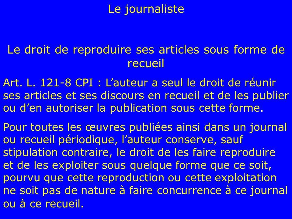 Le journaliste Le droit de reproduire ses articles sous forme de recueil Art. L. 121-8 CPI : Lauteur a seul le droit de réunir ses articles et ses dis