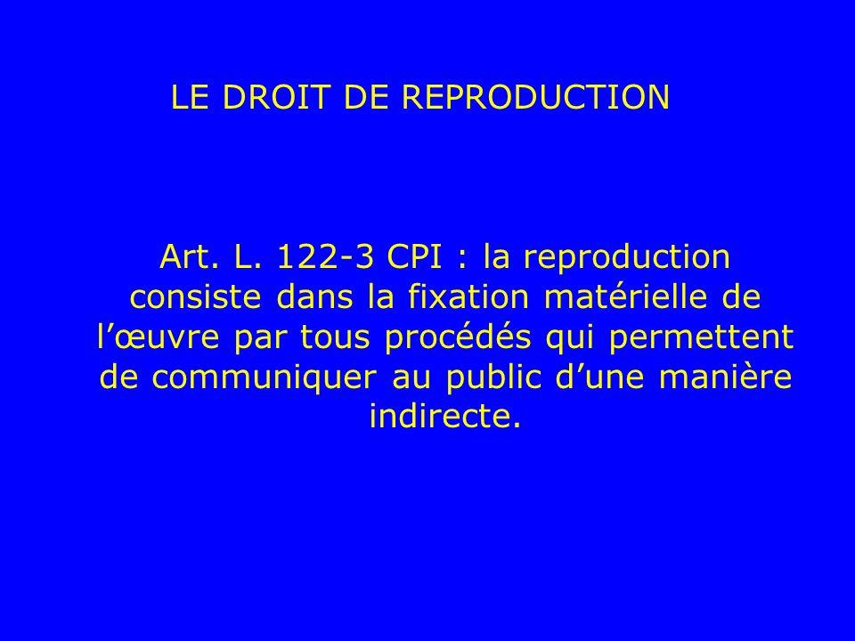 LE DROIT DE REPRODUCTION Art. L. 122-3 CPI : la reproduction consiste dans la fixation matérielle de lœuvre par tous procédés qui permettent de commun