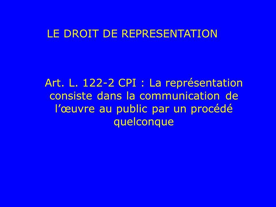LE DROIT DE REPRESENTATION Art. L. 122-2 CPI : La représentation consiste dans la communication de lœuvre au public par un procédé quelconque