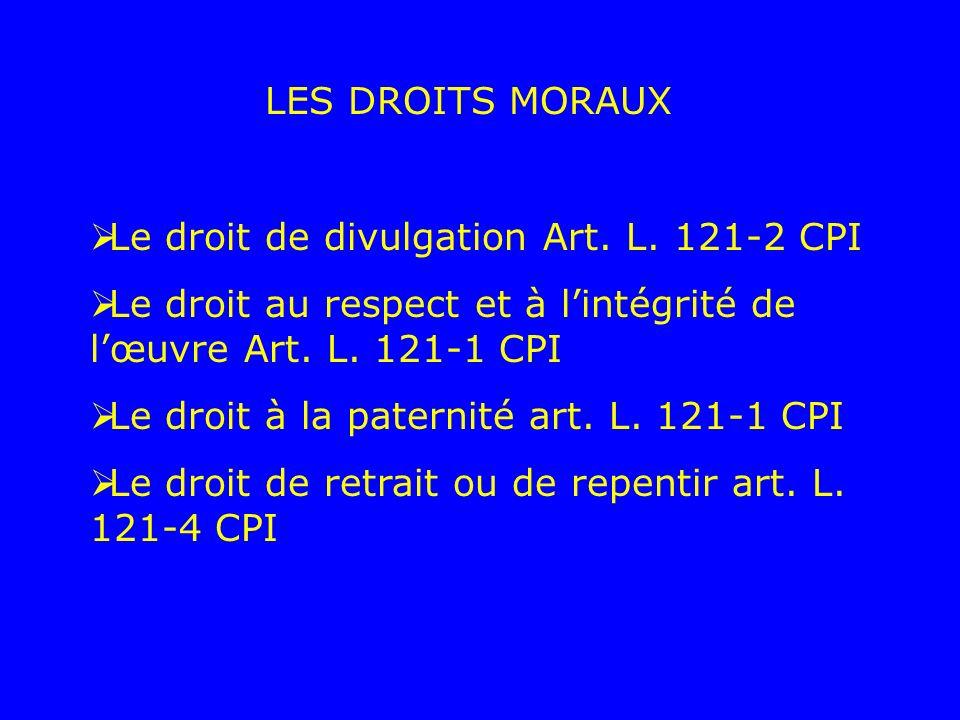 LES DROITS MORAUX Le droit de divulgation Art. L. 121-2 CPI Le droit au respect et à lintégrité de lœuvre Art. L. 121-1 CPI Le droit à la paternité ar