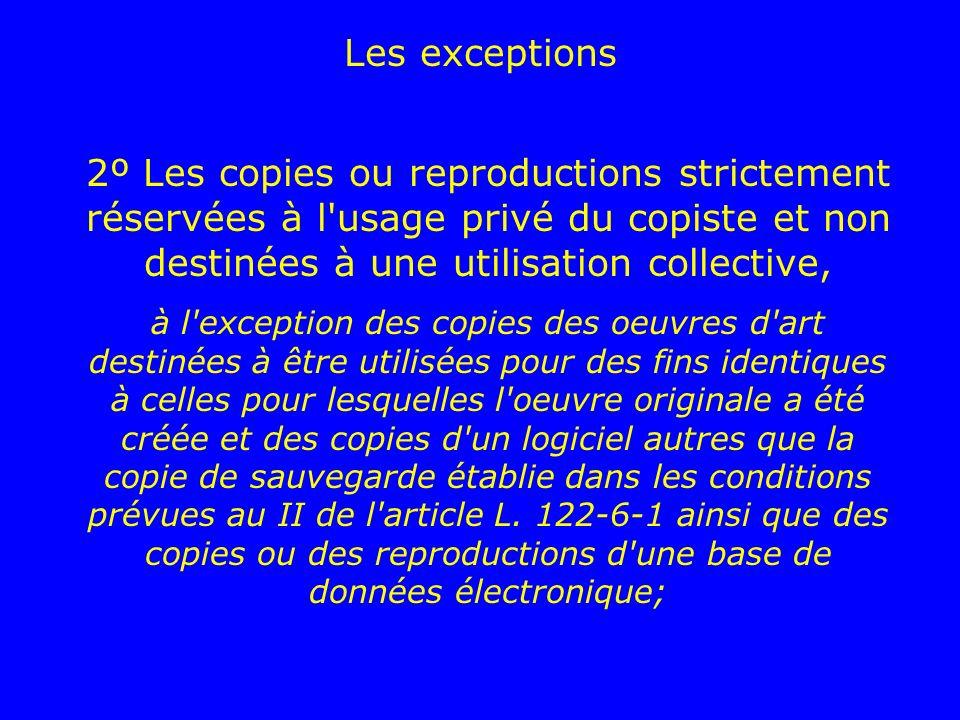 2º Les copies ou reproductions strictement réservées à l'usage privé du copiste et non destinées à une utilisation collective, à l'exception des copie