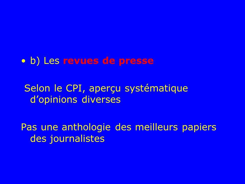 b) Les revues de presse Selon le CPI, aperçu systématique dopinions diverses Pas une anthologie des meilleurs papiers des journalistes