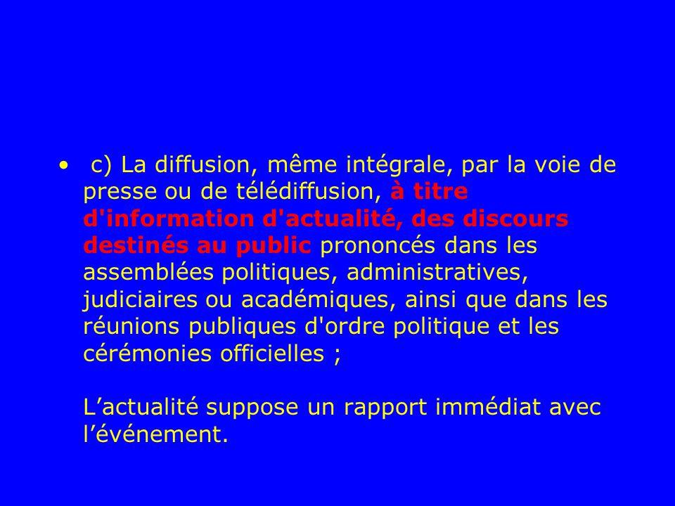 c) La diffusion, même intégrale, par la voie de presse ou de télédiffusion, à titre d'information d'actualité, des discours destinés au public prononc