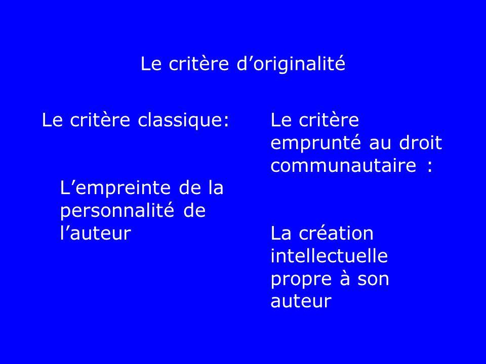 Le critère doriginalité Le critère classique: Lempreinte de la personnalité de lauteur Le critère emprunté au droit communautaire : La création intell