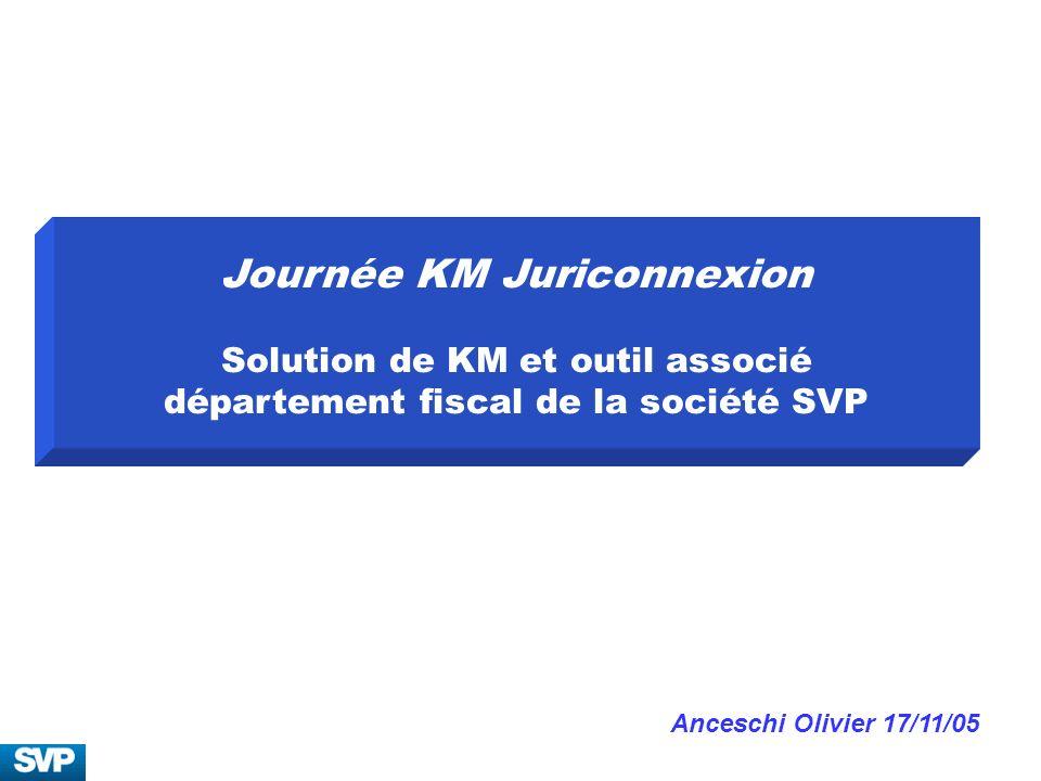 Journée KM Juriconnexion Solution de KM et outil associé département fiscal de la société SVP Anceschi Olivier 17/11/05